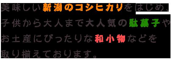美味しい新潟のコシヒカリをはじめ、子供から大人まで大人気の駄菓子やお土産にぴったりな和小物などを取り揃えております。